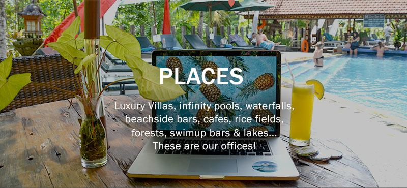 Places: Villas, infinity pools, waterfalls, beachside bars, cafes, rice fields, forests, swimup bars & lakes...these are our offices!